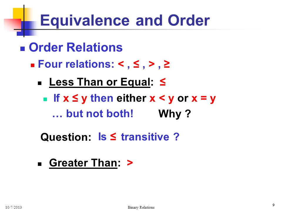 10/7/2013 Binary Relations 10 Order Relations Four relations:, Greater Than: > If x is greater than y in numerical value, i.e.