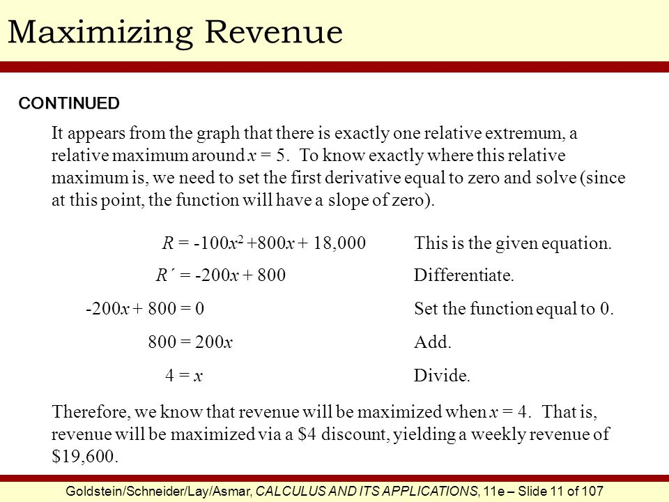 Goldstein/Schneider/Lay/Asmar, CALCULUS AND ITS APPLICATIONS, 11e – Slide 11 of 107 Maximizing RevenueCONTINUED It appears from the graph that there i