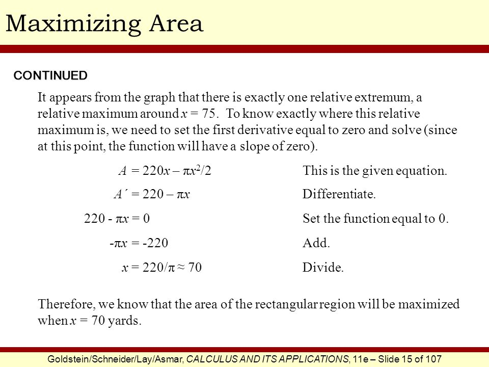 Goldstein/Schneider/Lay/Asmar, CALCULUS AND ITS APPLICATIONS, 11e – Slide 15 of 107 Maximizing AreaCONTINUED It appears from the graph that there is e