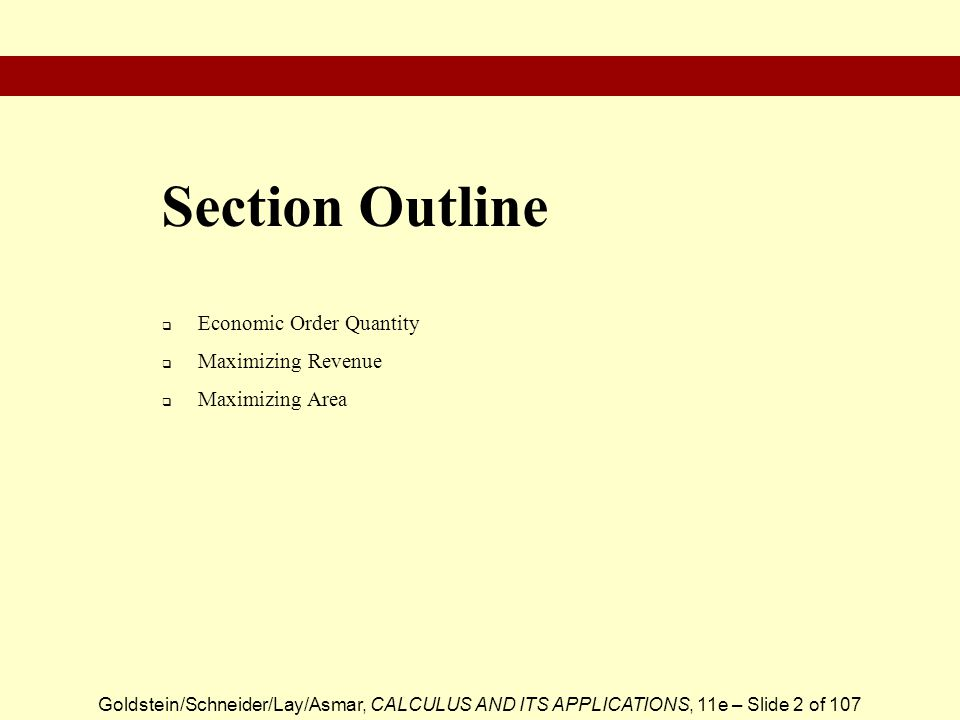 Goldstein/Schneider/Lay/Asmar, CALCULUS AND ITS APPLICATIONS, 11e – Slide 2 of 107 Economic Order Quantity Maximizing Revenue Maximizing Area Section