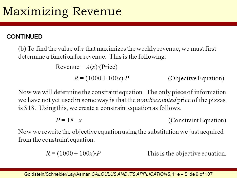 Goldstein/Schneider/Lay/Asmar, CALCULUS AND ITS APPLICATIONS, 11e – Slide 9 of 107 Maximizing Revenue (b) To find the value of x that maximizes the we