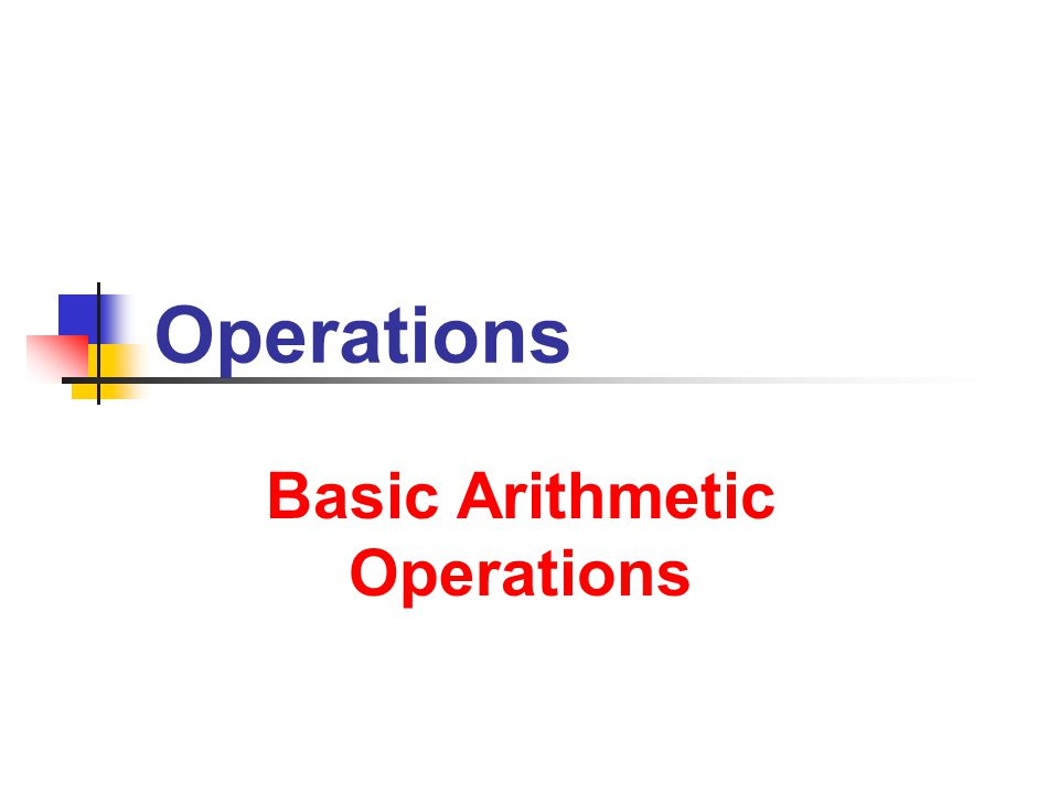 7/9/2013 Operations 2 2 A Subtraction ( – ) Division ( / ) Notation … addition of negatives … multiplication of reciprocals + Addition ( ), Multiplication ( ) Axioms