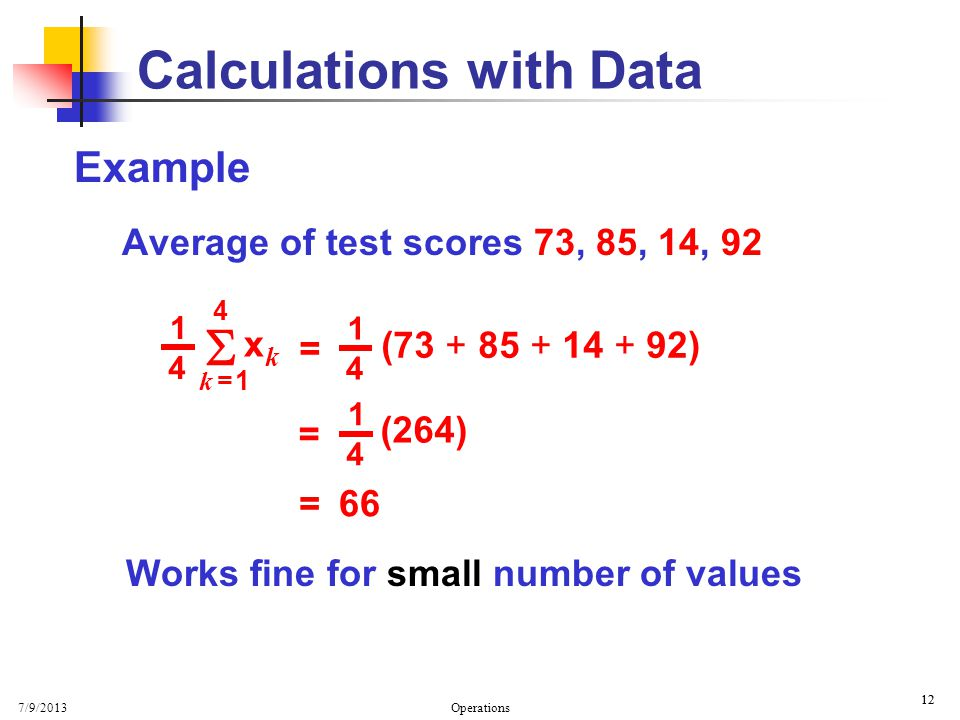 7/9/2013 Operations 12 Example Average of test scores 73, 85, 14, 92 Works fine for small number of values 12 Calculations with Data 4 1 4 k = 1k = 1