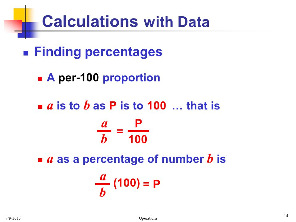 7/9/2013 Operations 14 Calculations with Data Finding percentages A per-100 proportion a is to b as P is to 100 a as a percentage of number b is a b (100) = P … that is a b = 100 P
