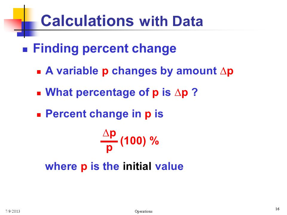 7/9/2013 Operations 16 Calculations with Data Finding percent change A variable p changes by amount p What percentage of p is p .