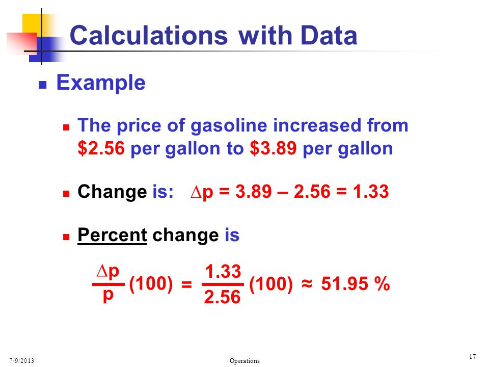 7/9/2013 Operations 17 Calculations with Data Example The price of gasoline increased from $2.56 per gallon to $3.89 per gallon Change is: p = 3.89 – 2.56 = 1.33 Percent change is p p (100) = 1.33 2.56 (100) 51.95 %