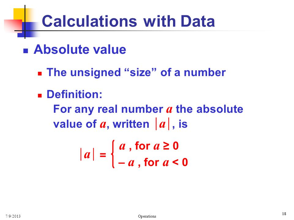 7/9/2013 Operations 18 Calculations with Data Absolute value The unsigned size of a number Definition: a = a, for a 0 – a, for a < 0 For any real number a the absolute value of a, written, is a