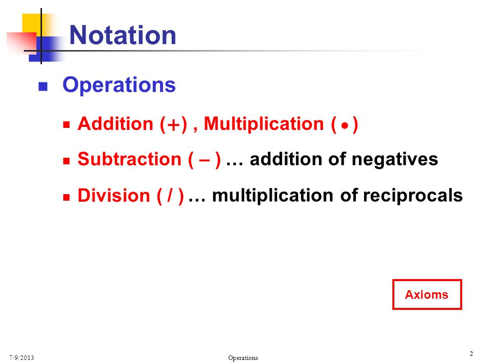 7/9/2013 Operations 2 2 A Subtraction ( – ) Division ( / ) Notation … addition of negatives … multiplication of reciprocals + Addition ( ), Multiplica