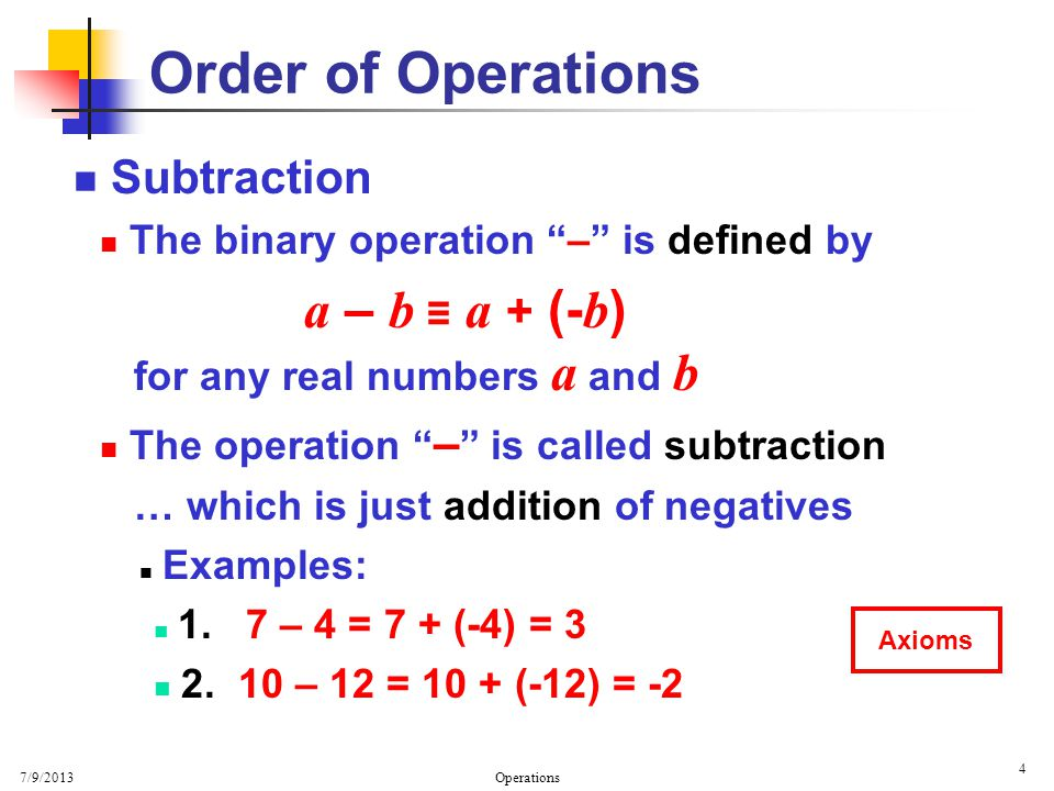 7/9/2013 Operations 4 Order of Operations Subtraction The binary operation – is defined by a – b a + (- b ) for any real numbers a and b The operation