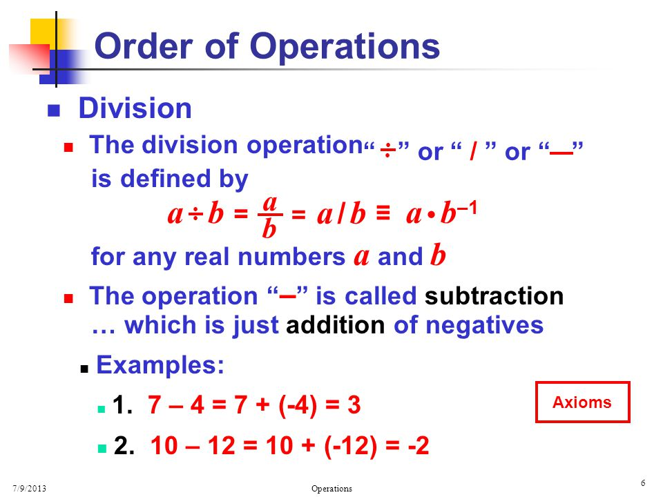7/9/2013 Operations 6 Division The division operation is defined by for any real numbers a and b The operation – is called subtraction … which is just addition of negatives Examples: 1.