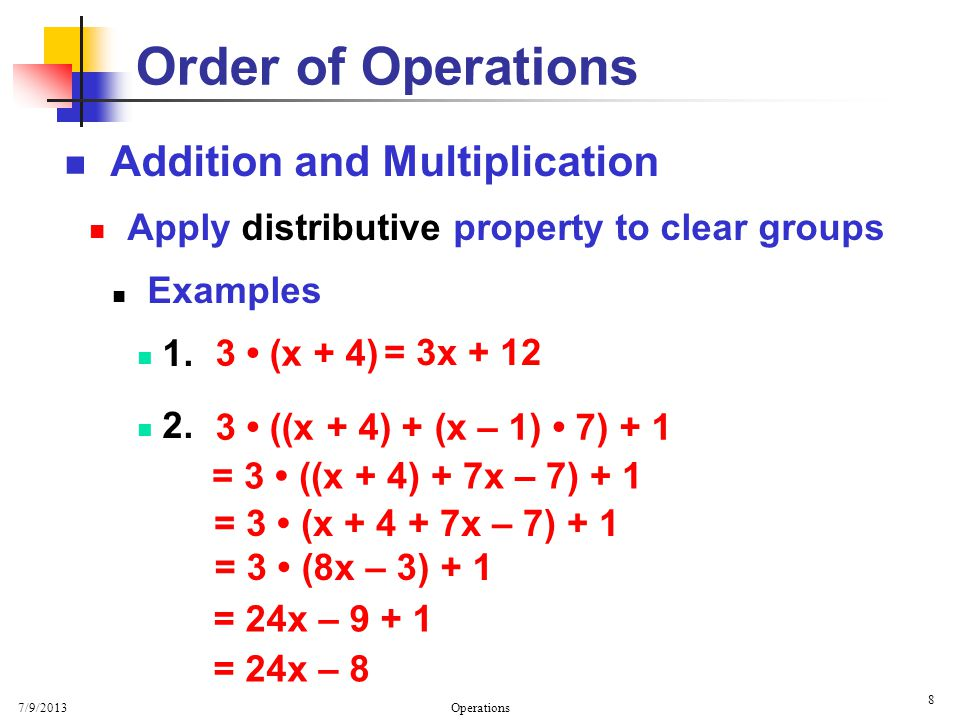 7/9/2013 Operations 8 Order of Operations Addition and Multiplication Apply distributive property to clear groups Examples 1. 2. 3 ((x + 4) + (x – 1)