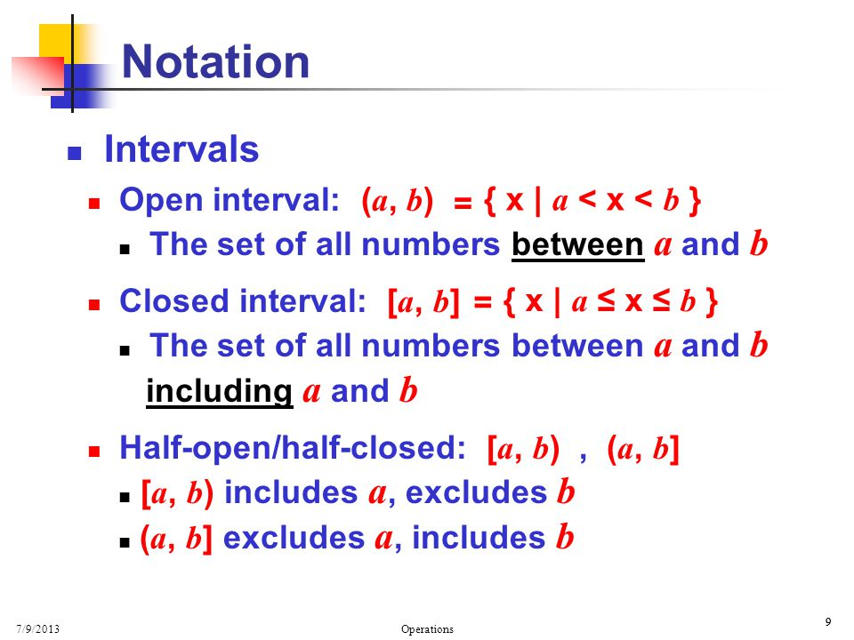 7/9/2013 Operations 9 9 Intervals Open interval: ( a, b ) The set of all numbers between a and b Closed interval: [ a, b ] The set of all numbers between a and b including a and b Half-open/half-closed: [ a, b ), ( a, b ] [ a, b ) includes a, excludes b ( a, b ] excludes a, includes b Notation { x | a < x < b } = { x | a x b } =