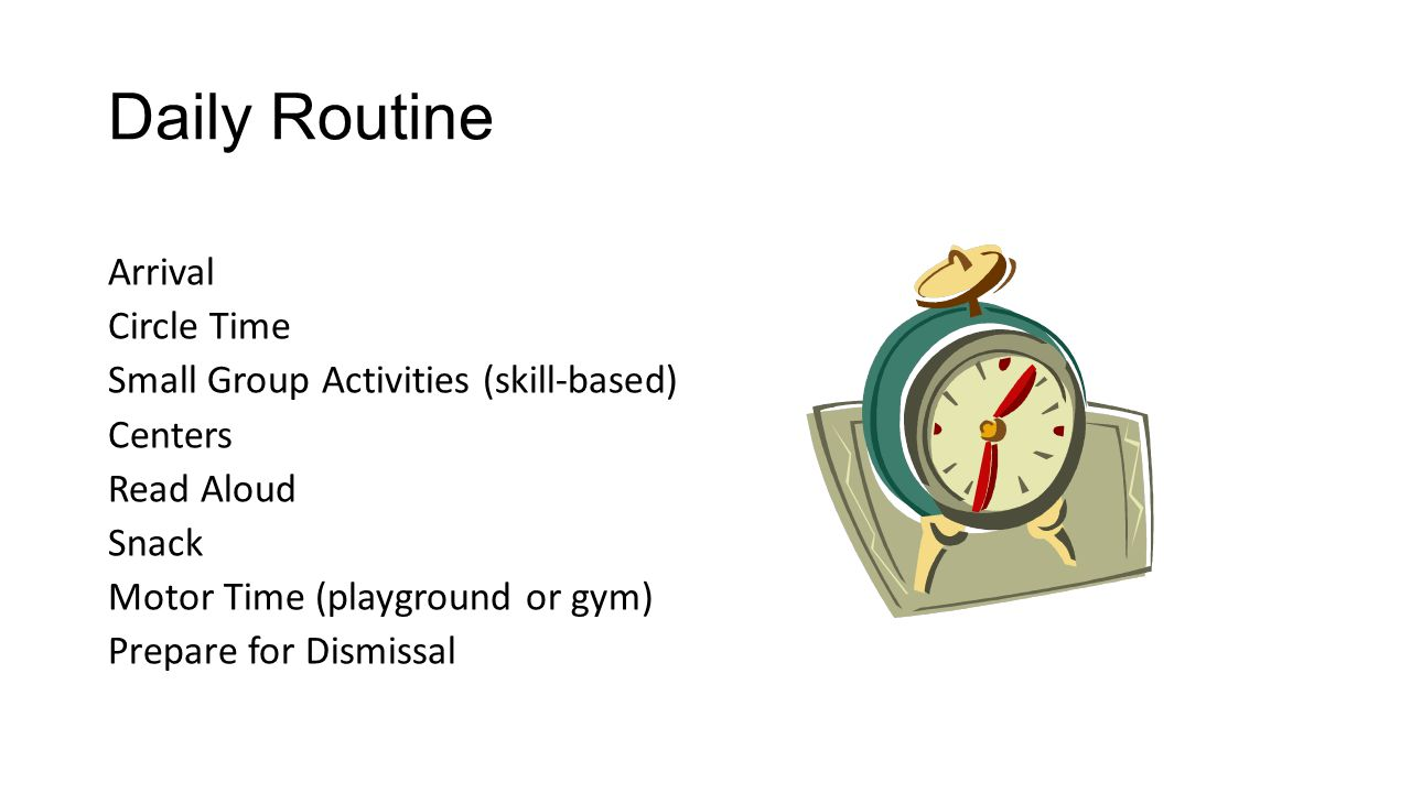 Daily Routine Arrival Circle Time Small Group Activities (skill-based) Centers Read Aloud Snack Motor Time (playground or gym) Prepare for Dismissal