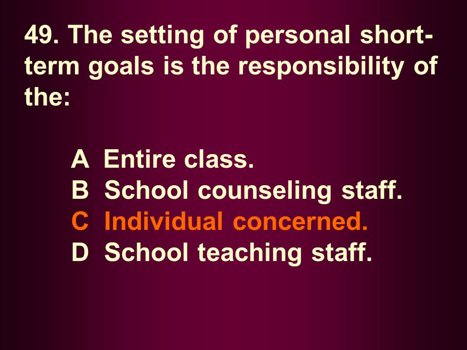 49. The setting of personal short- term goals is the responsibility of the: A Entire class. B School counseling staff. C Individual concerned. D Schoo