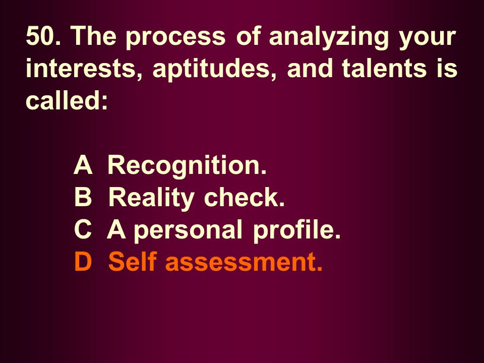 50. The process of analyzing your interests, aptitudes, and talents is called: A Recognition. B Reality check. C A personal profile. D Self assessment