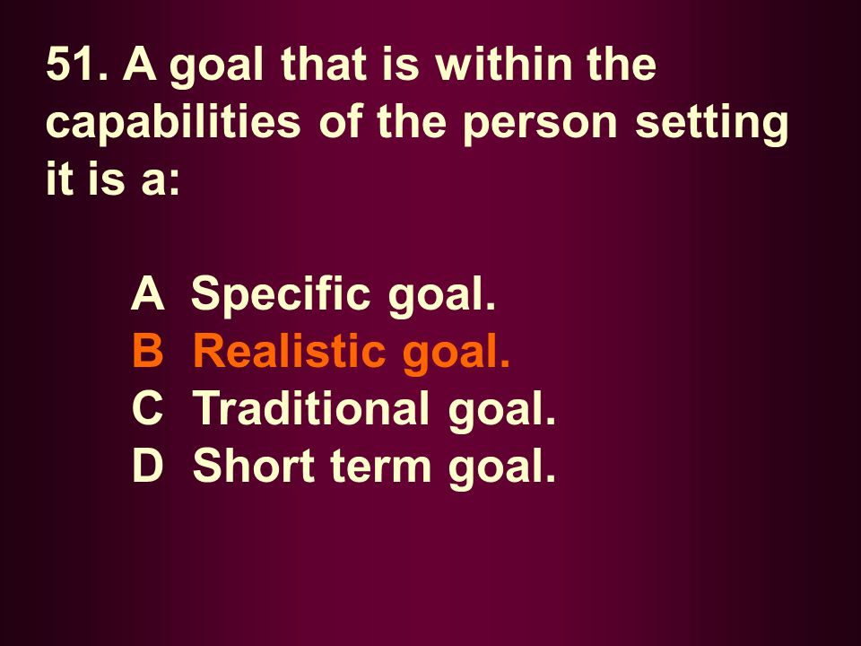 51. A goal that is within the capabilities of the person setting it is a: A Specific goal. B Realistic goal. C Traditional goal. D Short term goal.