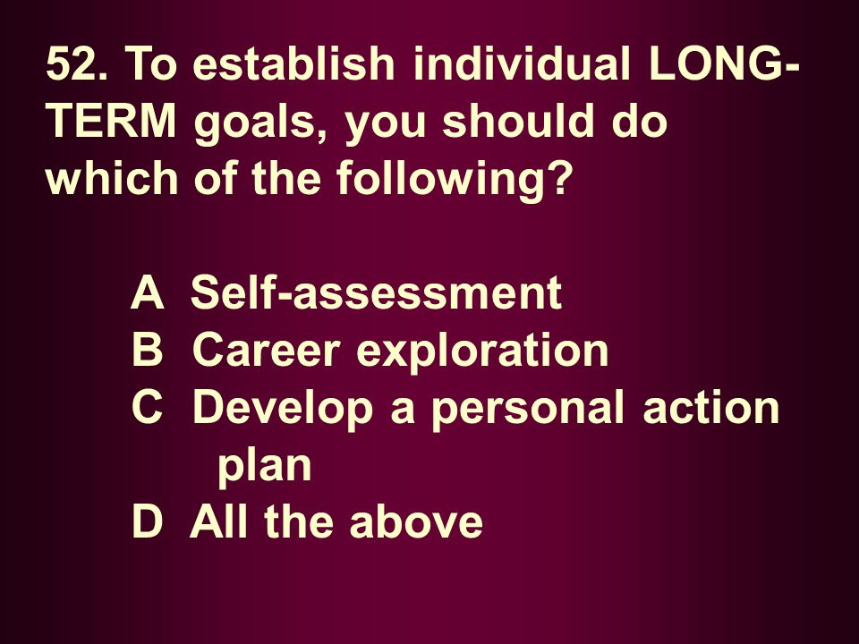 52. To establish individual LONG- TERM goals, you should do which of the following? A Self-assessment B Career exploration C Develop a personal action