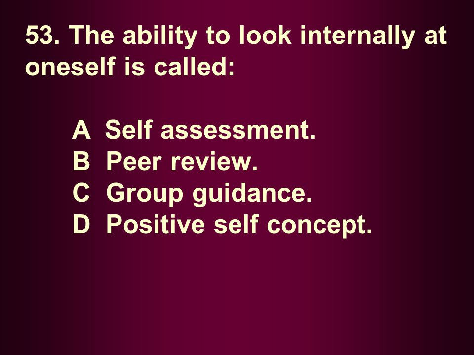 53. The ability to look internally at oneself is called: A Self assessment. B Peer review. C Group guidance. D Positive self concept.