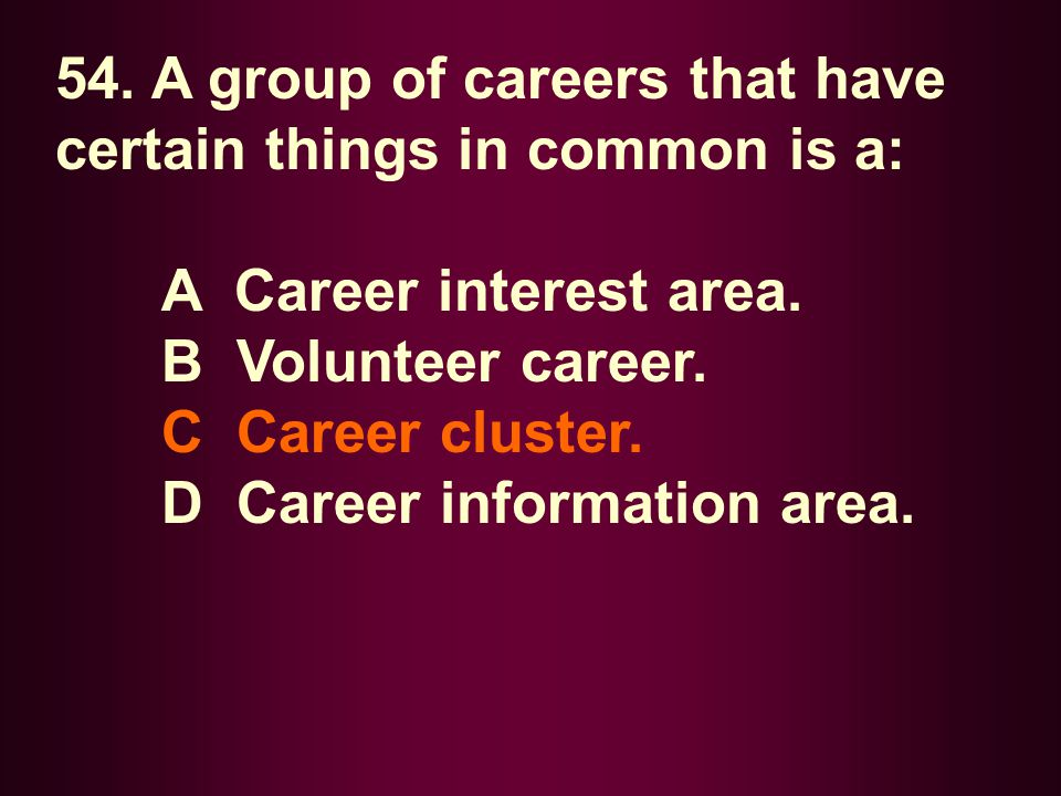 54. A group of careers that have certain things in common is a: A Career interest area. B Volunteer career. C Career cluster. D Career information are