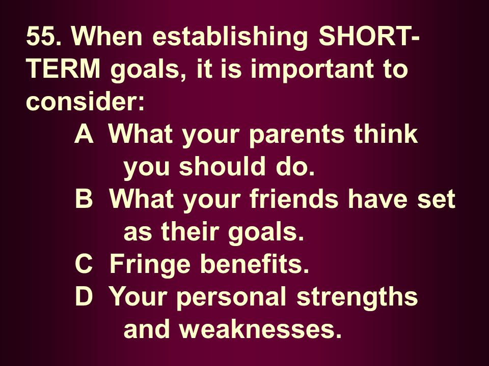 55. When establishing SHORT- TERM goals, it is important to consider: A What your parents think you should do. B What your friends have set as their g