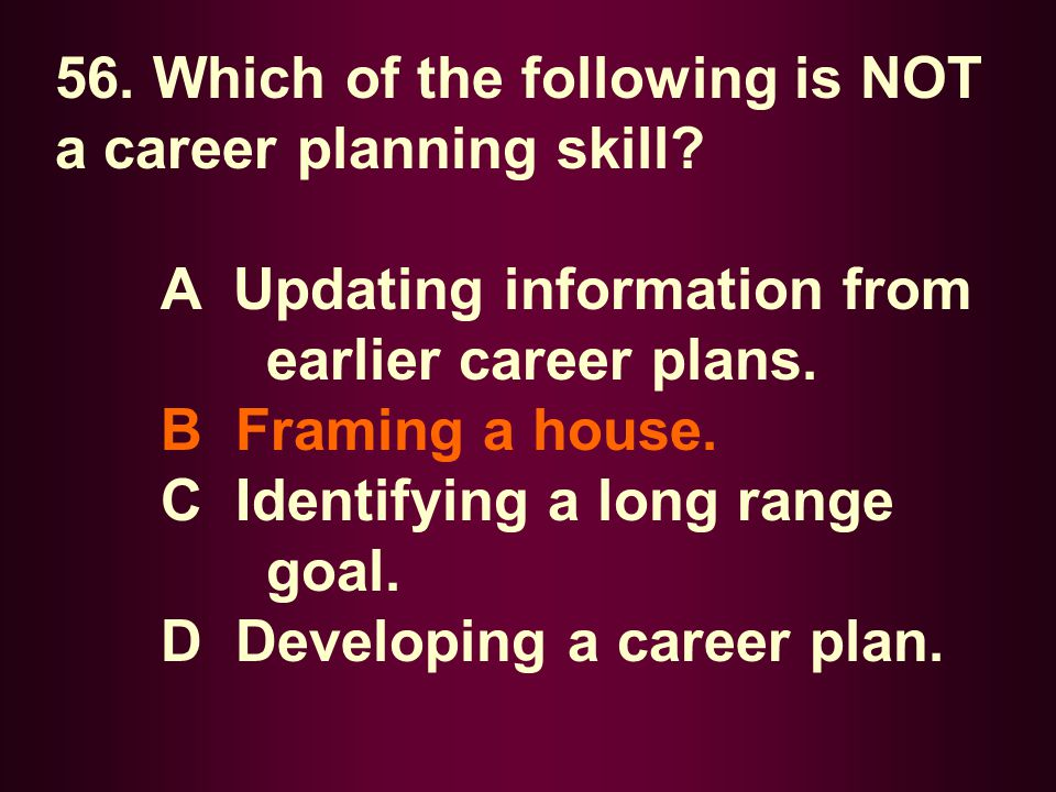 56. Which of the following is NOT a career planning skill? A Updating information from earlier career plans. B Framing a house. C Identifying a long r