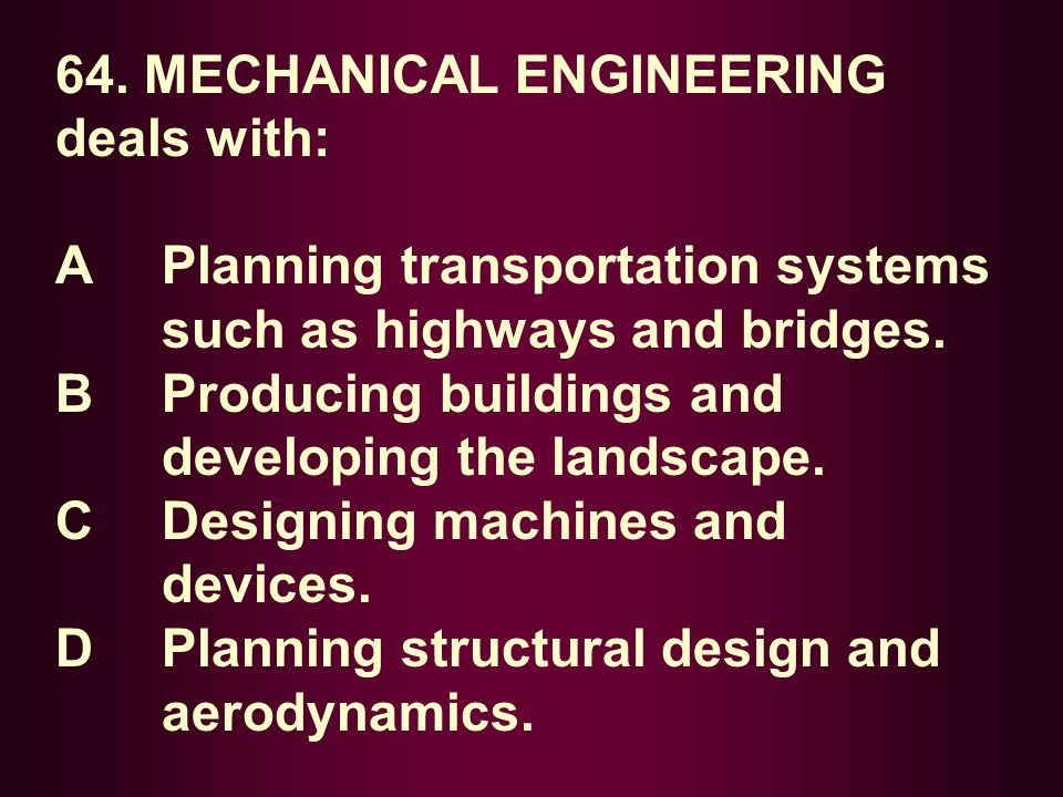 64. MECHANICAL ENGINEERING deals with: A Planning transportation systems such as highways and bridges. B Producing buildings and developing the landsc