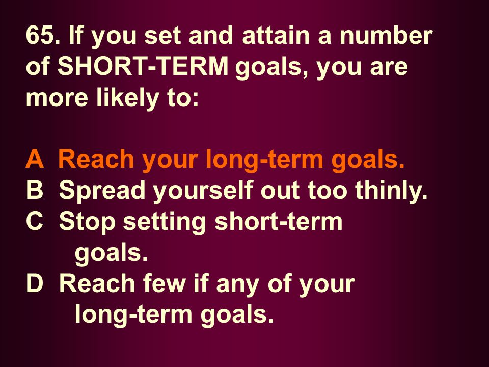 65. If you set and attain a number of SHORT-TERM goals, you are more likely to: A Reach your long-term goals. B Spread yourself out too thinly. C Stop