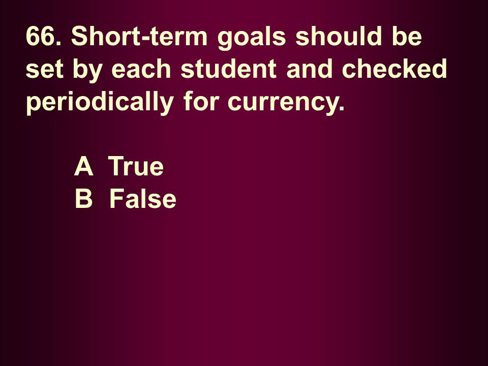 66. Short-term goals should be set by each student and checked periodically for currency. A True B False