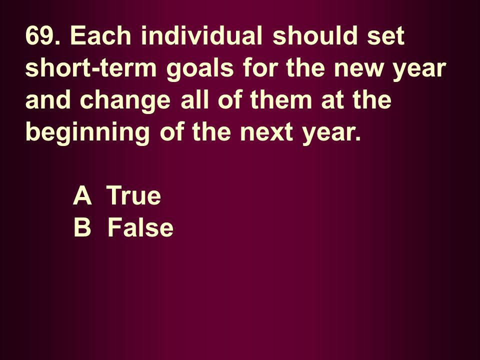 69. Each individual should set short-term goals for the new year and change all of them at the beginning of the next year. A True B False