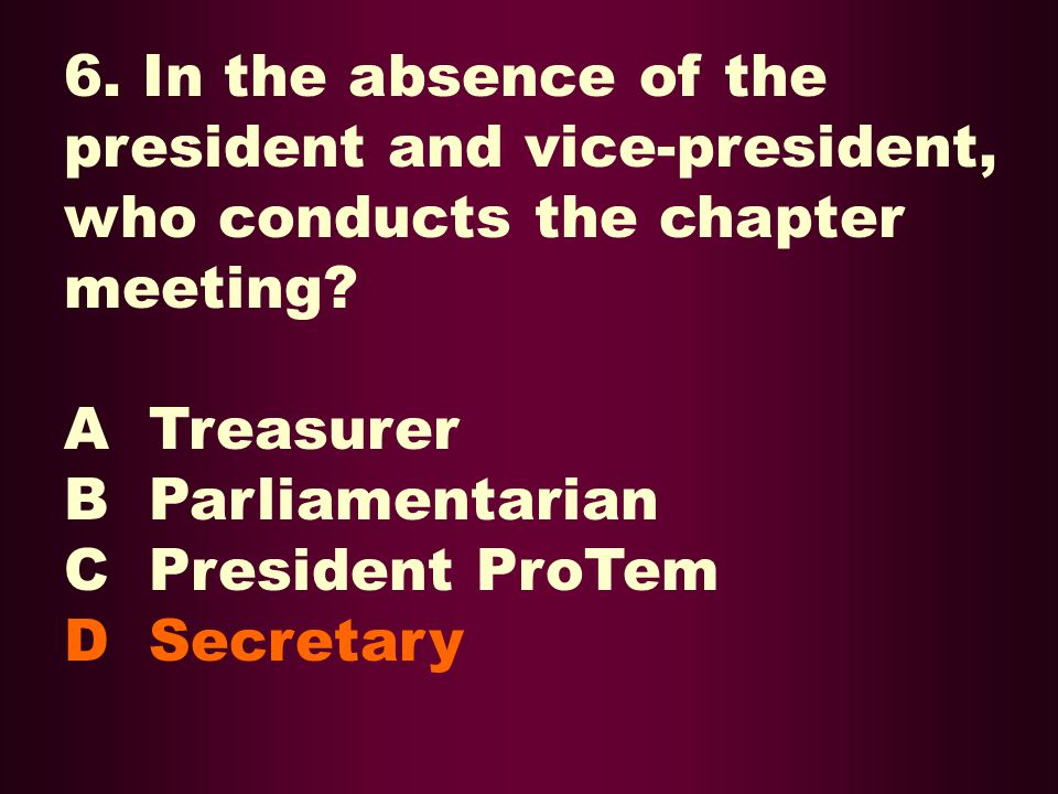6. In the absence of the president and vice-president, who conducts the chapter meeting? A Treasurer B Parliamentarian C President ProTem D Secretary