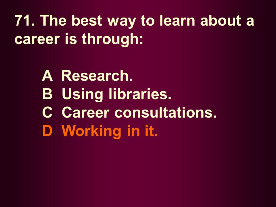 71. The best way to learn about a career is through: A Research. B Using libraries. C Career consultations. D Working in it.
