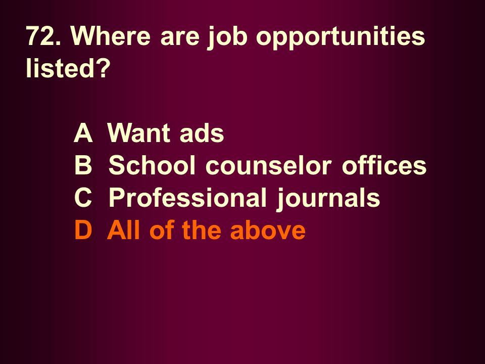 72. Where are job opportunities listed? A Want ads B School counselor offices C Professional journals D All of the above