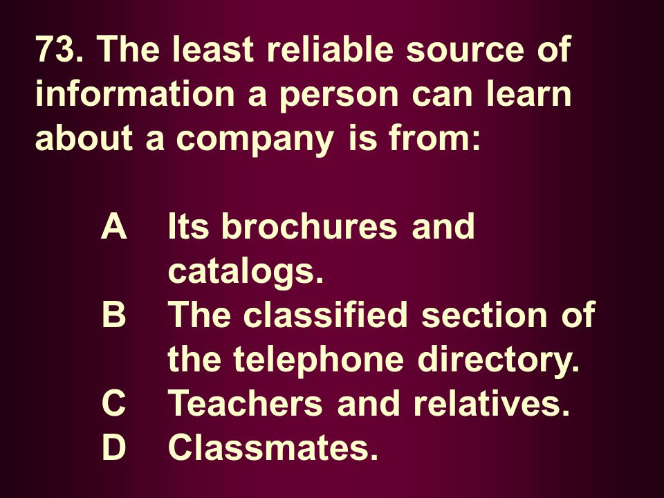 73. The least reliable source of information a person can learn about a company is from: A Its brochures and catalogs. B The classified section of the