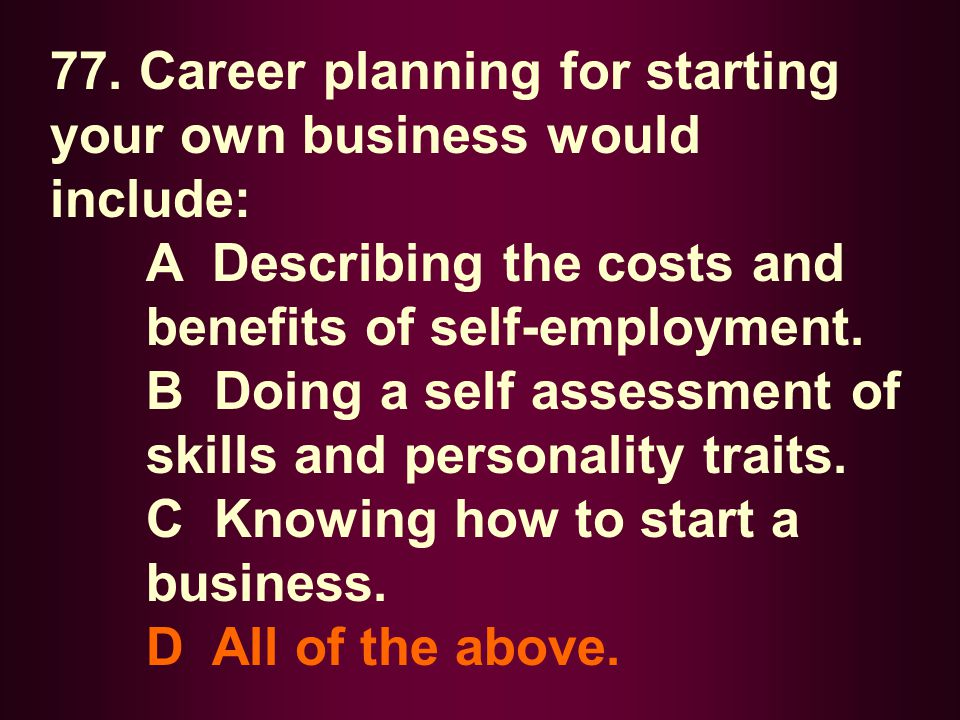 77. Career planning for starting your own business would include: A Describing the costs and benefits of self-employment. B Doing a self assessment of