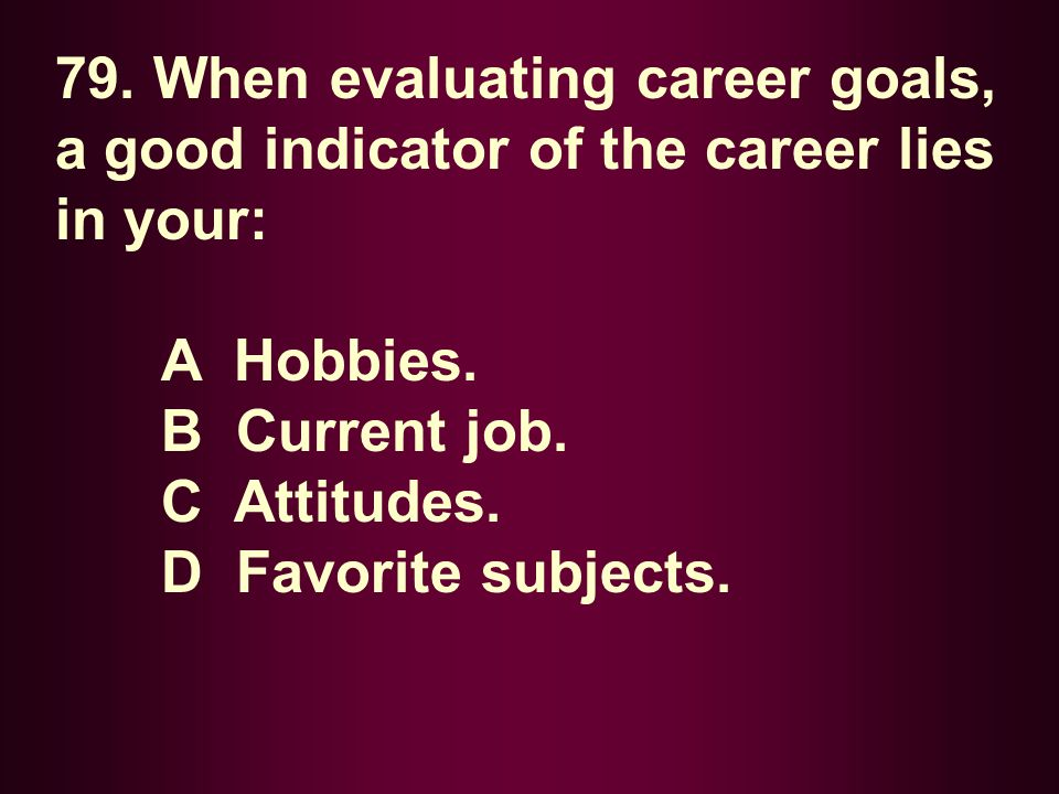 79. When evaluating career goals, a good indicator of the career lies in your: A Hobbies. B Current job. C Attitudes. D Favorite subjects.