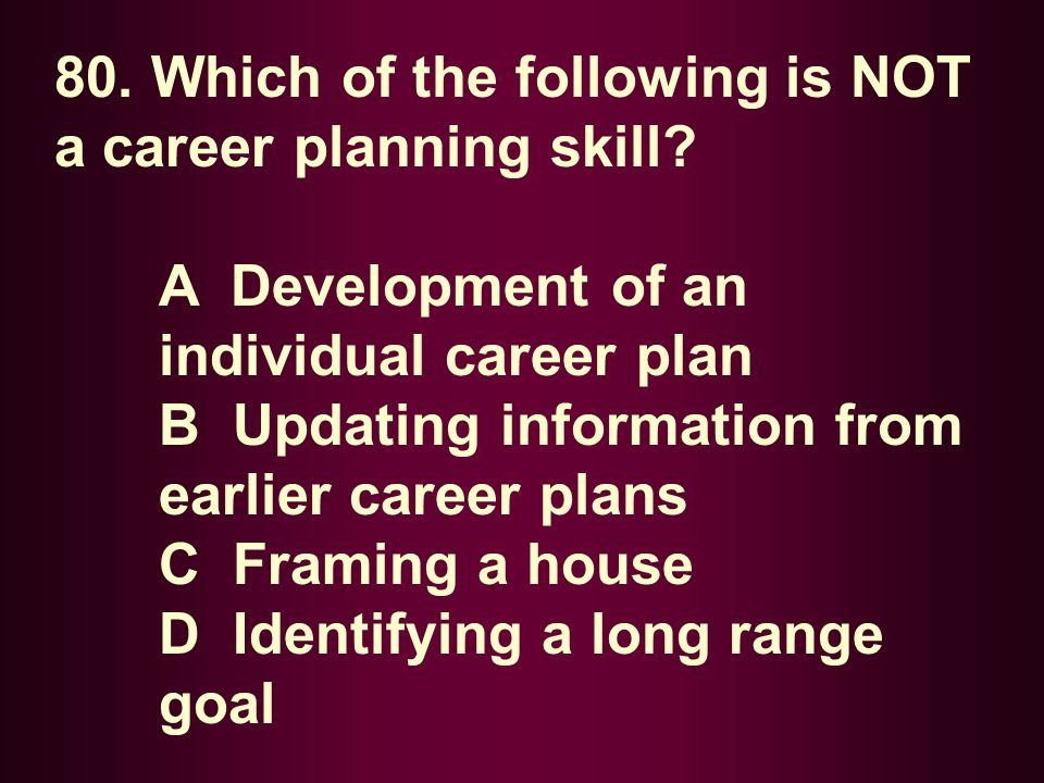 80. Which of the following is NOT a career planning skill? A Development of an individual career plan B Updating information from earlier career plans