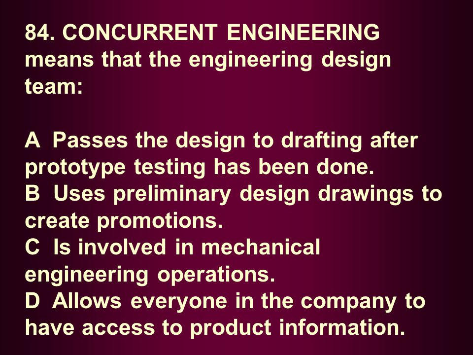 84. CONCURRENT ENGINEERING means that the engineering design team: A Passes the design to drafting after prototype testing has been done. B Uses preli