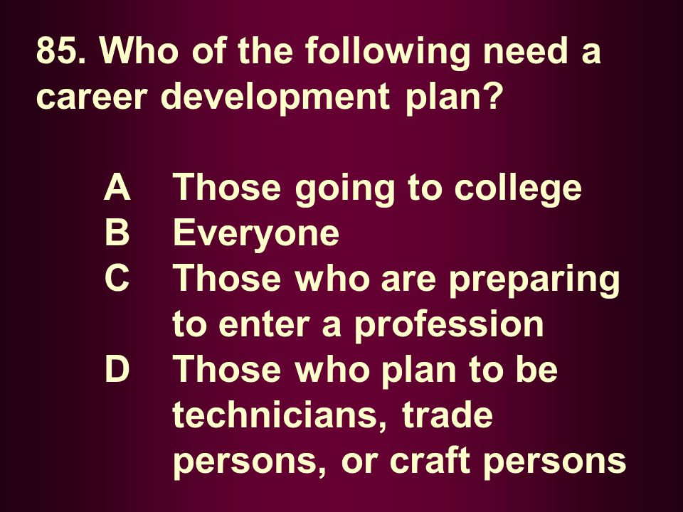 85. Who of the following need a career development plan? A Those going to college B Everyone C Those who are preparing to enter a profession D Those w