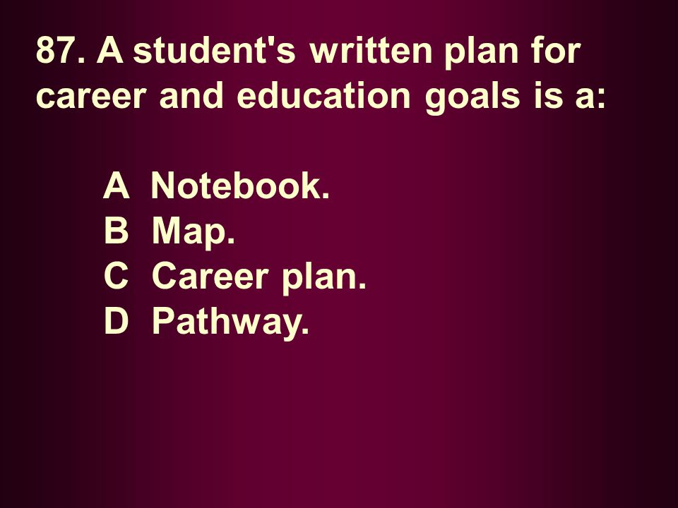 87. A student's written plan for career and education goals is a: A Notebook. B Map. C Career plan. D Pathway.