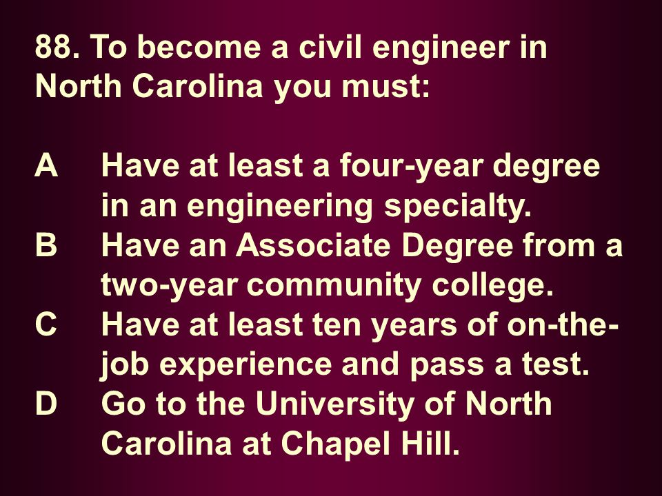 88. To become a civil engineer in North Carolina you must: A Have at least a four-year degree in an engineering specialty. B Have an Associate Degree