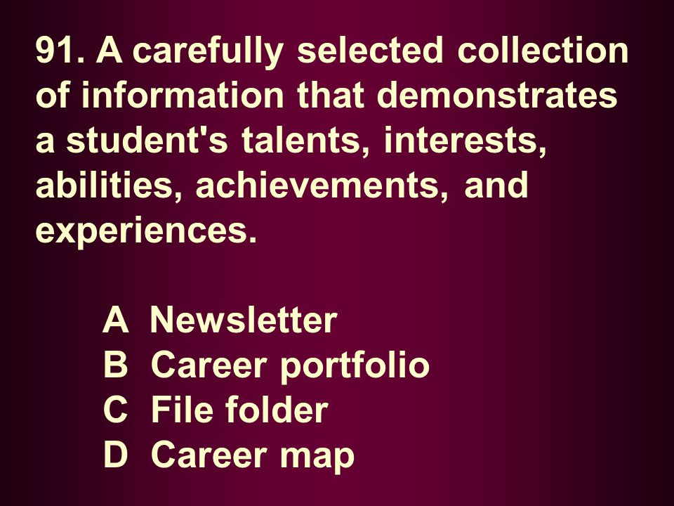 91. A carefully selected collection of information that demonstrates a student's talents, interests, abilities, achievements, and experiences. A Newsl