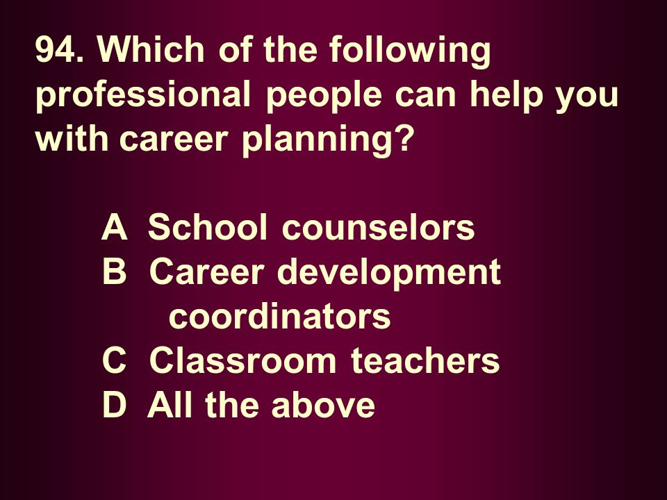 94. Which of the following professional people can help you with career planning? A School counselors B Career development coordinators C Classroom te