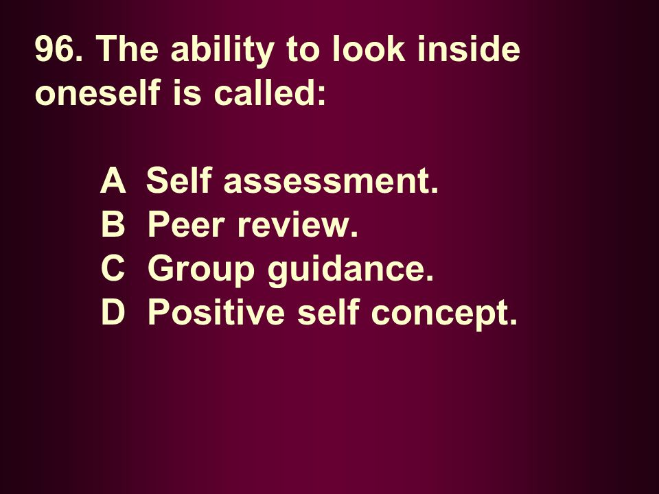 96. The ability to look inside oneself is called: A Self assessment. B Peer review. C Group guidance. D Positive self concept.