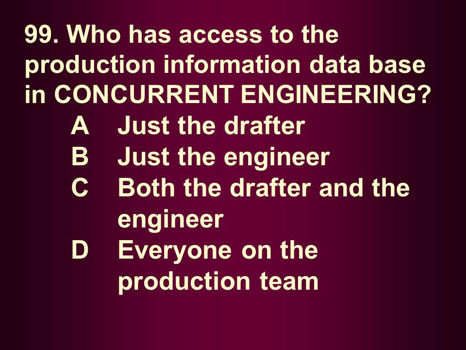 99. Who has access to the production information data base in CONCURRENT ENGINEERING? A Just the drafter B Just the engineer C Both the drafter and th