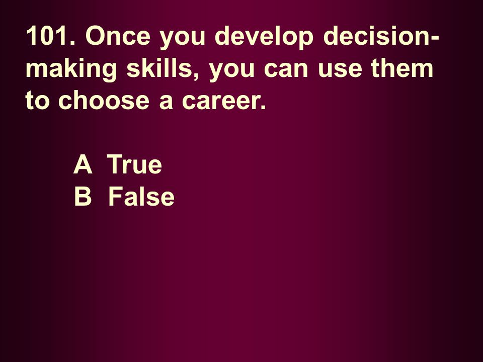 101. Once you develop decision- making skills, you can use them to choose a career. A True B False