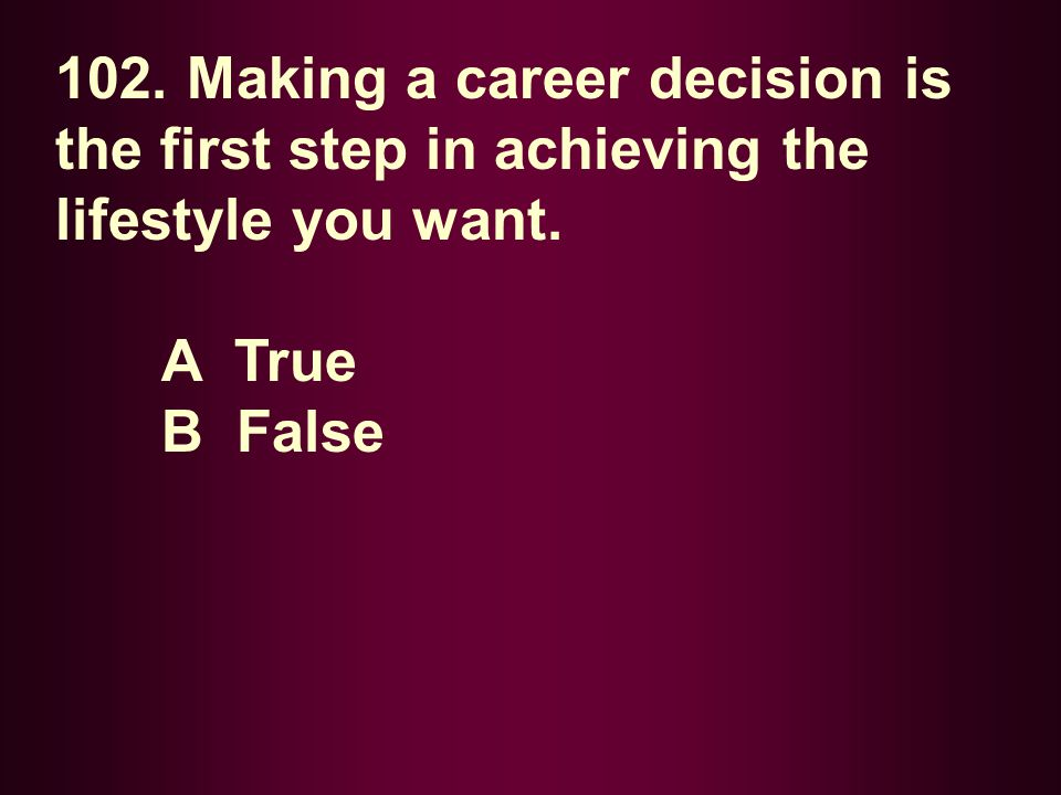 102. Making a career decision is the first step in achieving the lifestyle you want. A True B False