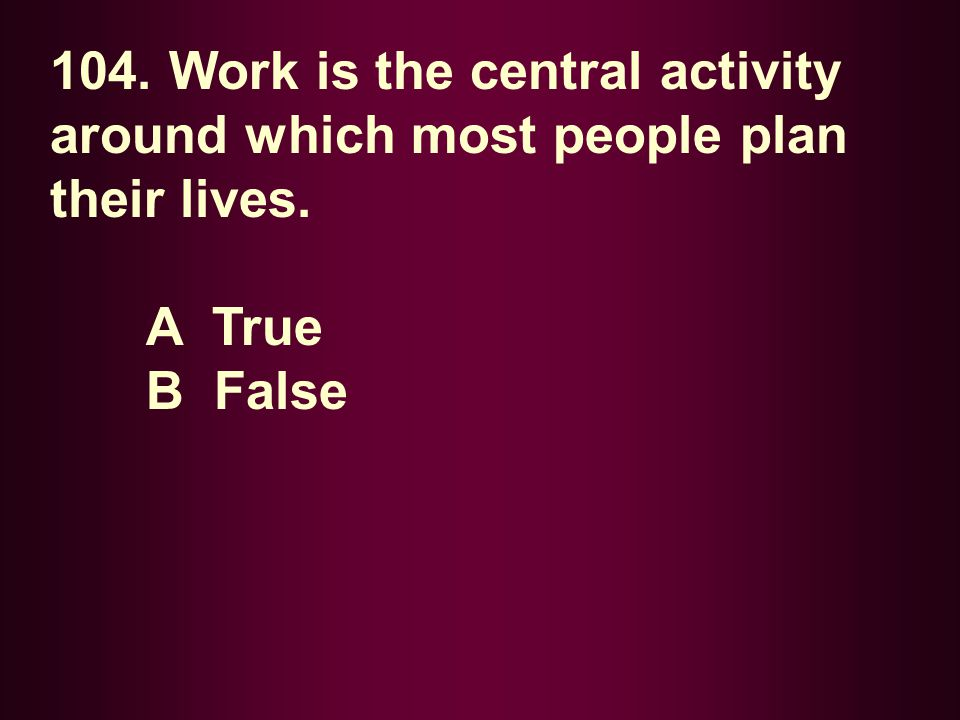104. Work is the central activity around which most people plan their lives. A True B False