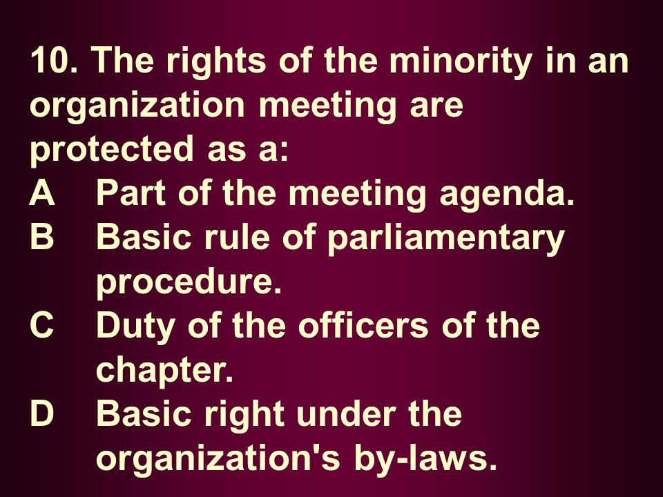 10. The rights of the minority in an organization meeting are protected as a: A Part of the meeting agenda. B Basic rule of parliamentary procedure. C