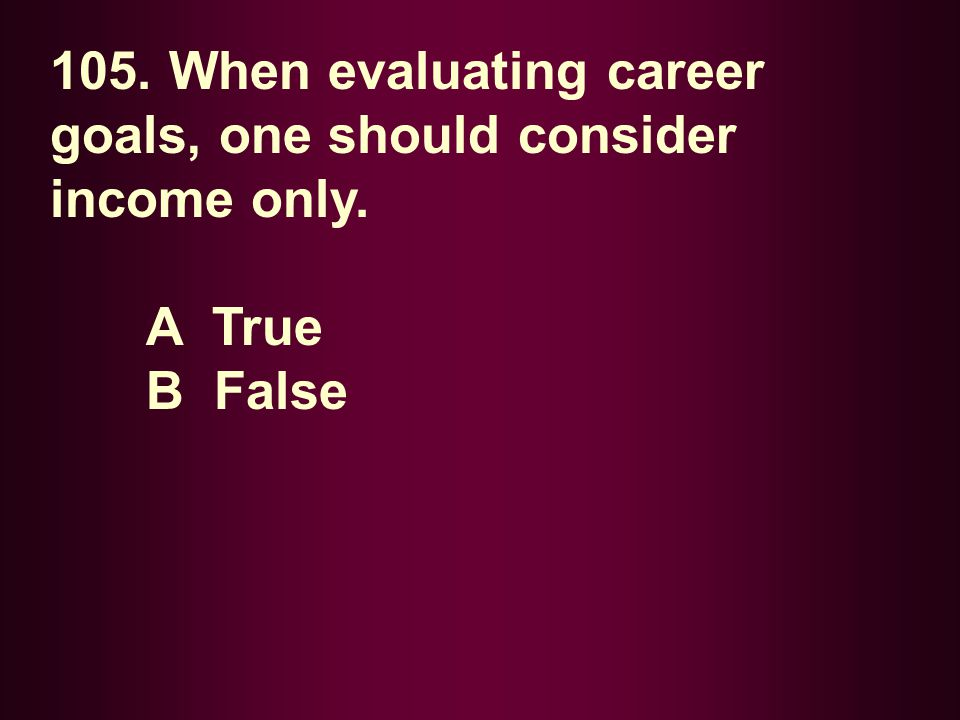 105. When evaluating career goals, one should consider income only. A True B False
