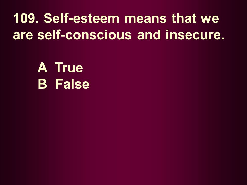 109. Self-esteem means that we are self-conscious and insecure. A True B False
